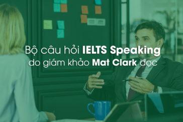 Bộ câu hỏi IELTS Speaking do giám khảo Mat Clark đọc