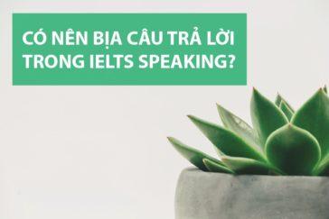 Có nên bịa câu trả lời trong IELTS Speaking?