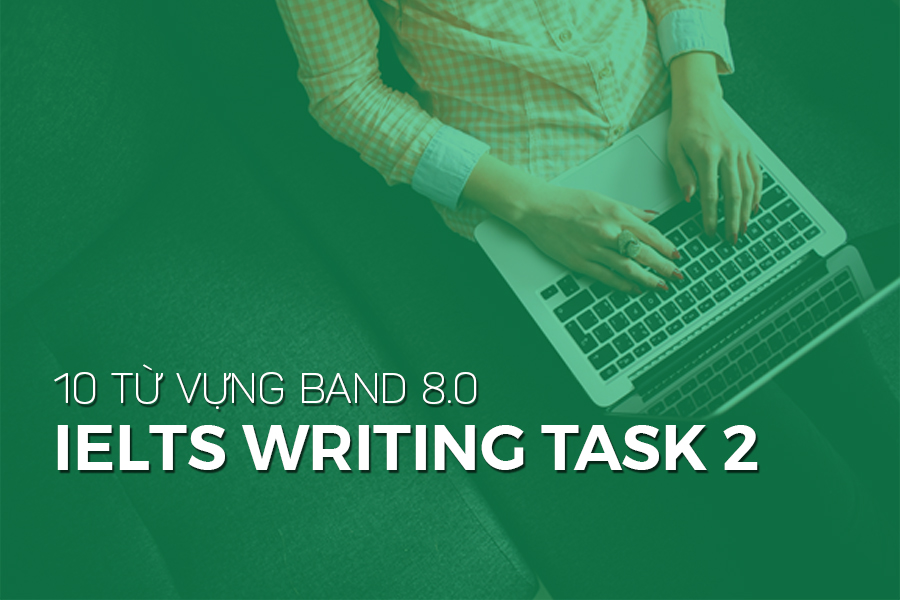 10 TỪ VỰNG BAND 8.0 IELTS WRITING TASK 2