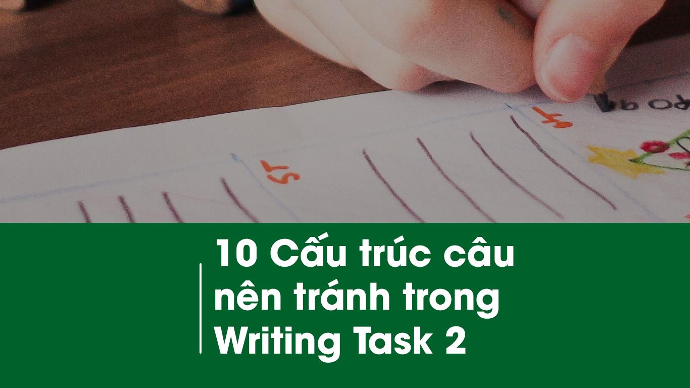 10 Cấu trúc câu nên tránh trong Writing Task 2 để tránh mất điểm