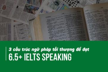 3 cấu trúc ngữ pháp tối thượng để đạt 6.5+ IELTS Speaking