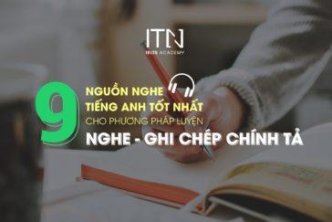 9 Nguồn nghe tiếng Anh tốt nhất cho phương pháp Luyện NGHE – GHI CHÉP CHÍNH TẢ