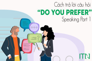 "Cách Trả Lời Câu Hỏi "" Do You Prefer"" Trong Ielts Speaking Part 1"